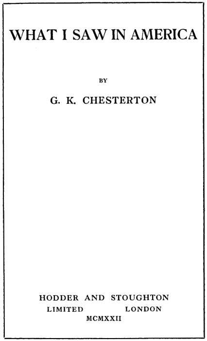 WHAT I SAW IN AMERICA BY G. K. CHESTERTON HODDER AND STOUGHTON LIMITED LONDON MCMXXII